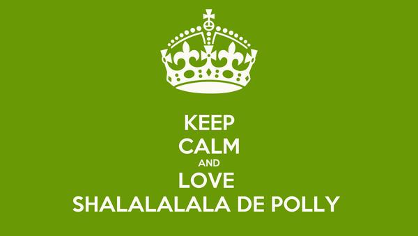 KEEP CALM AND LOVE  SHALALALALA DE POLLY