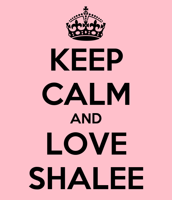 KEEP CALM AND LOVE SHALEE