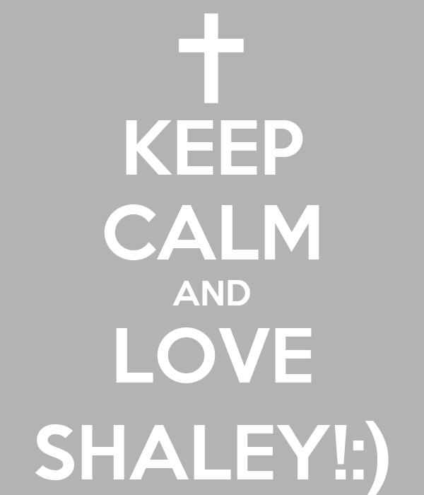 KEEP CALM AND LOVE SHALEY!:)