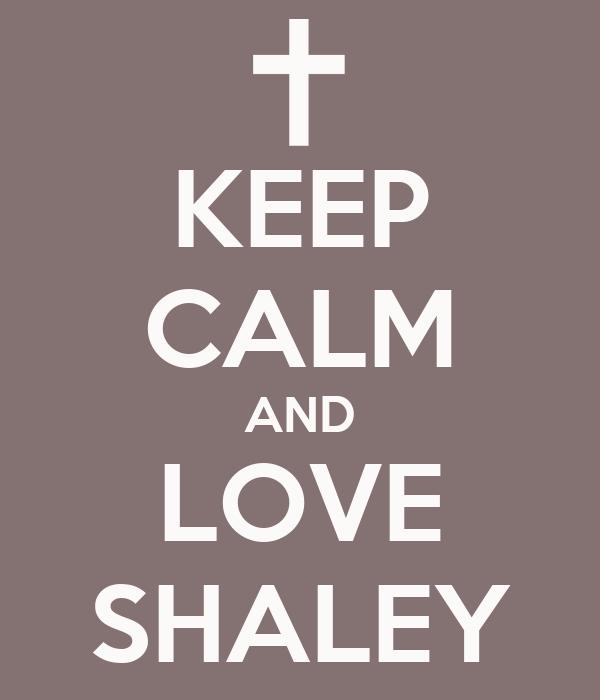 KEEP CALM AND LOVE SHALEY