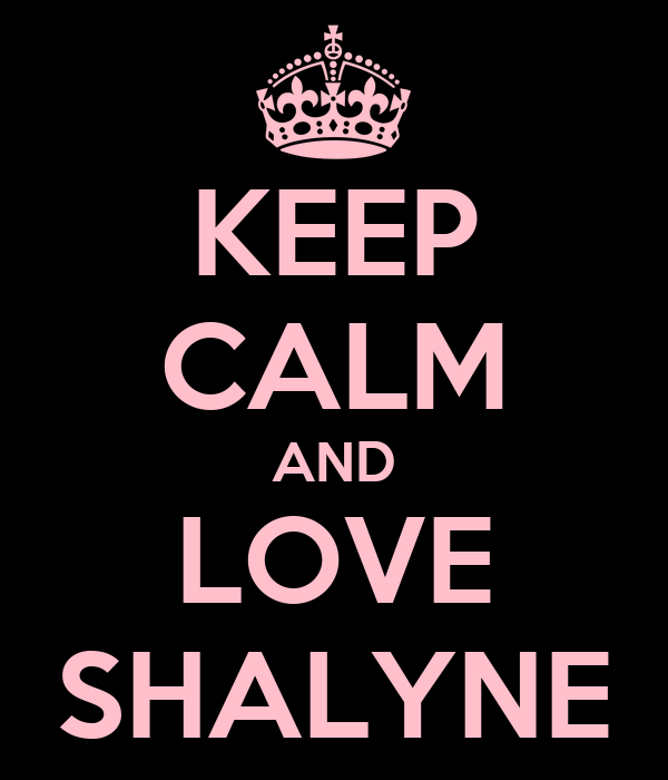 KEEP CALM AND LOVE SHALYNE