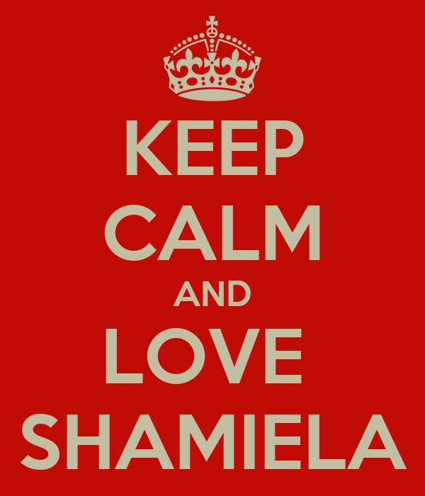 KEEP CALM AND LOVE  SHAMIELA