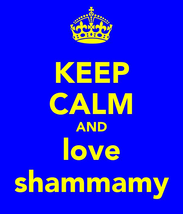 KEEP CALM AND love shammamy
