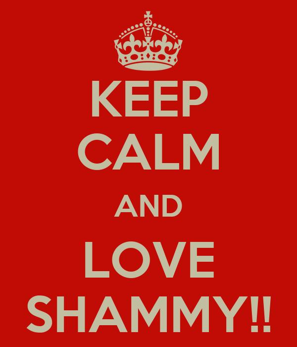 KEEP CALM AND LOVE SHAMMY!!