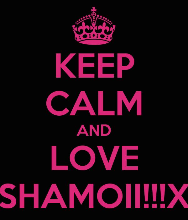 KEEP CALM AND LOVE SHAMOII!!!X