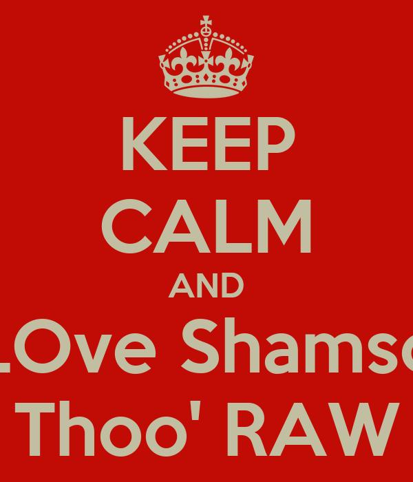 KEEP CALM AND LOve Shamso Thoo' RAW