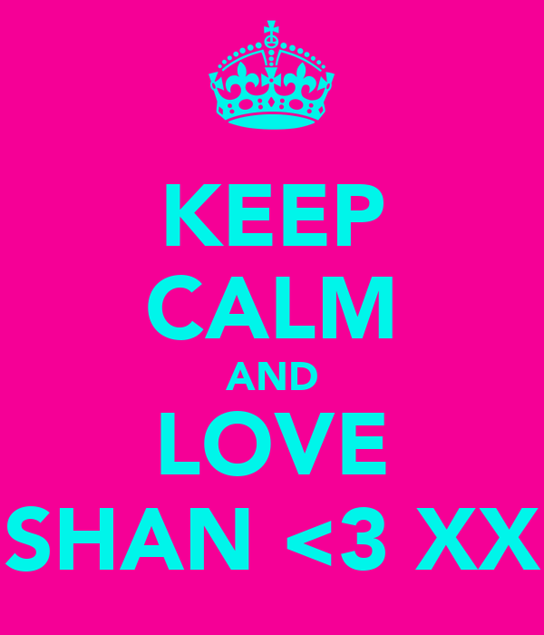 KEEP CALM AND LOVE SHAN <3 XX