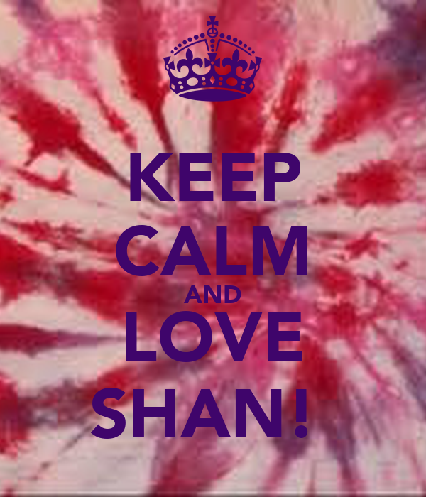 KEEP CALM AND LOVE SHAN!