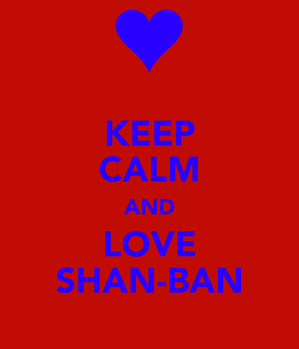 KEEP CALM AND LOVE SHAN-BAN