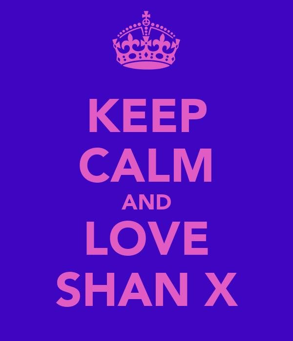 KEEP CALM AND LOVE SHAN X