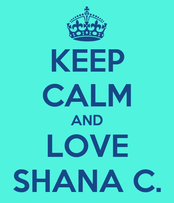 KEEP CALM AND LOVE SHANA C.