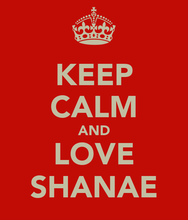 KEEP CALM AND LOVE SHANAE