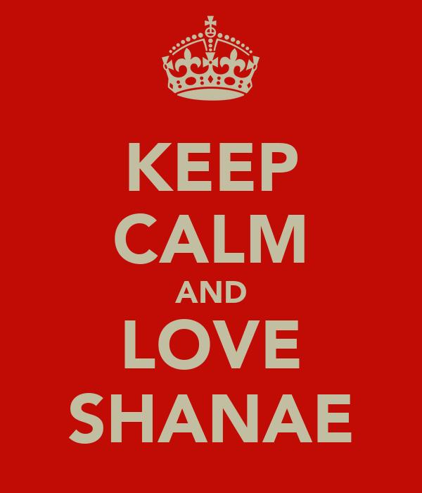 KEEP CALM AND LOVE SHANAE