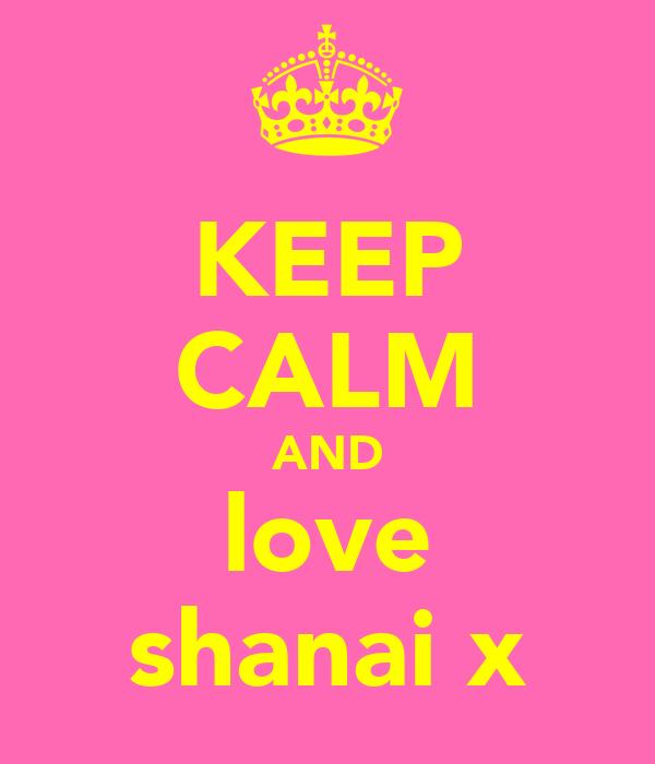 KEEP CALM AND love shanai x