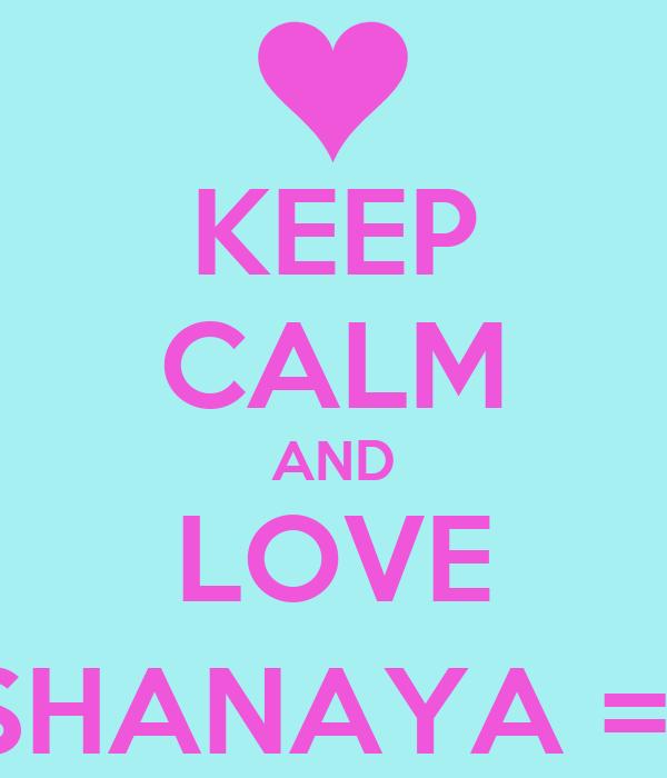 KEEP CALM AND LOVE SHANAYA =)