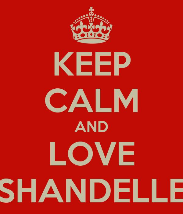 KEEP CALM AND LOVE SHANDELLE