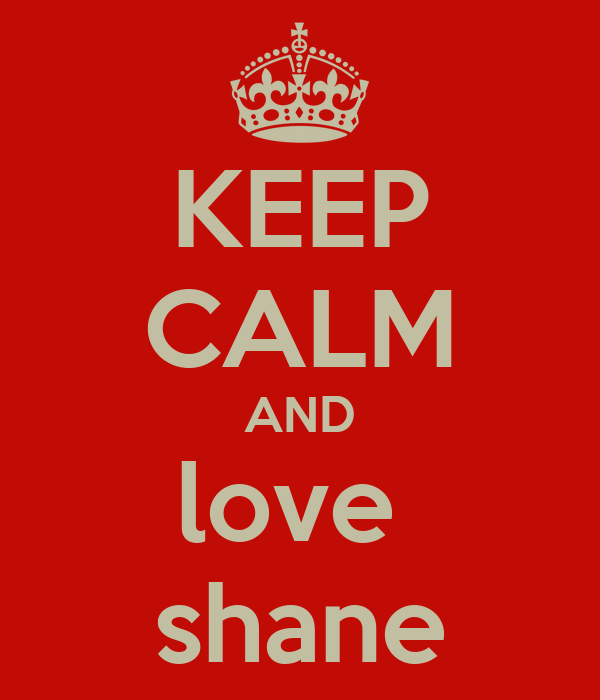 KEEP CALM AND love  shane