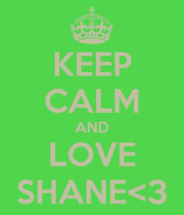 KEEP CALM AND LOVE SHANE<3
