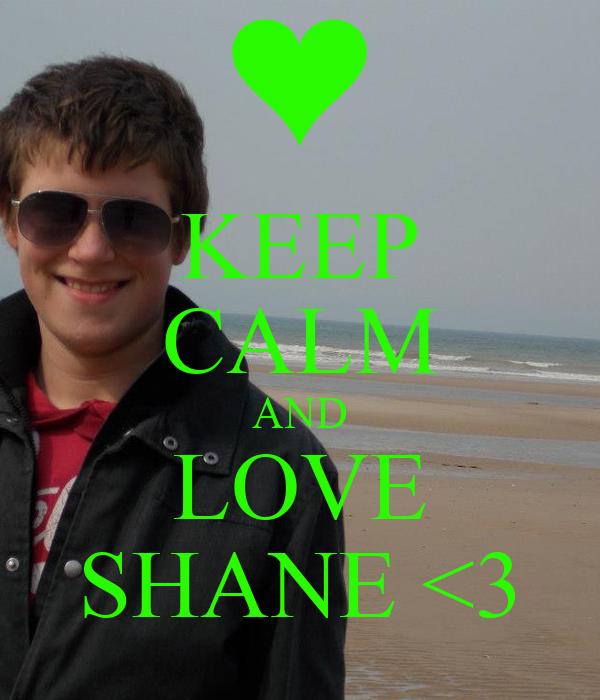 KEEP CALM AND LOVE SHANE <3