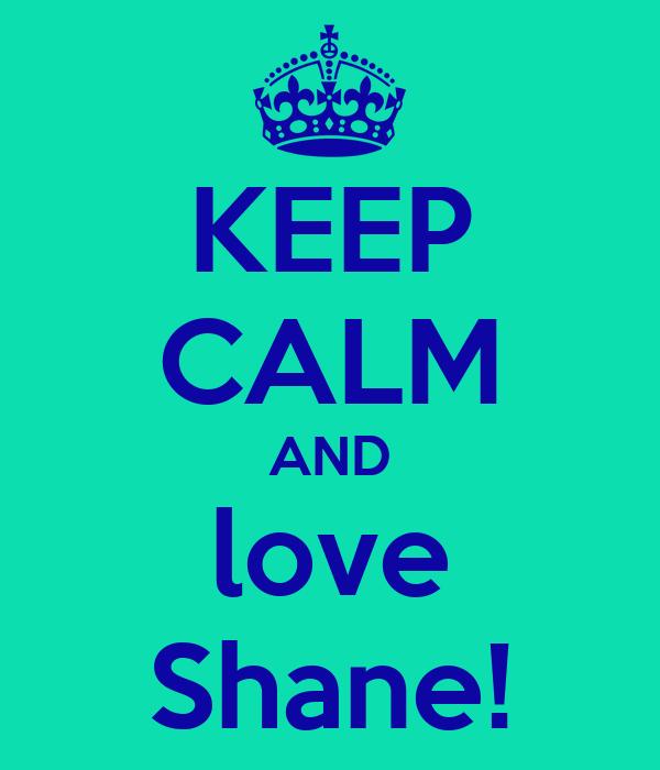 KEEP CALM AND love Shane!