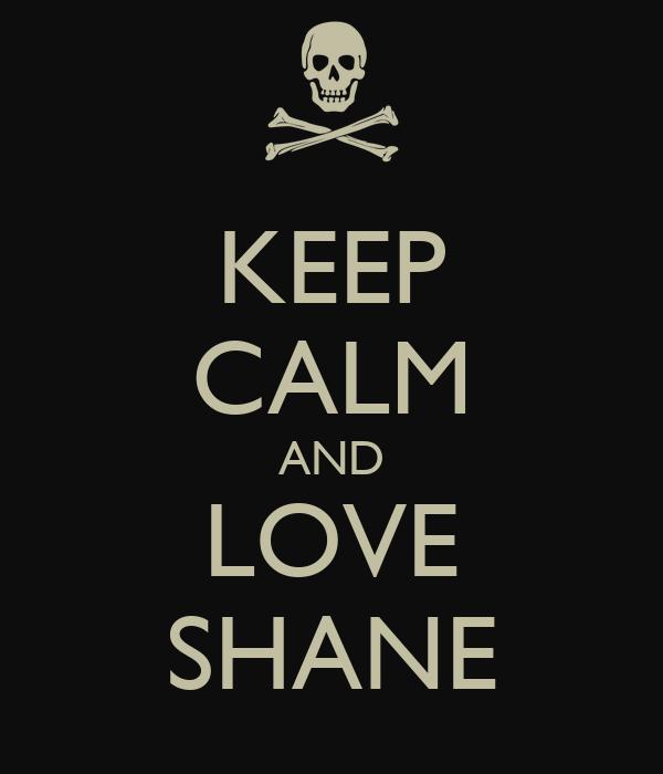 KEEP CALM AND LOVE SHANE