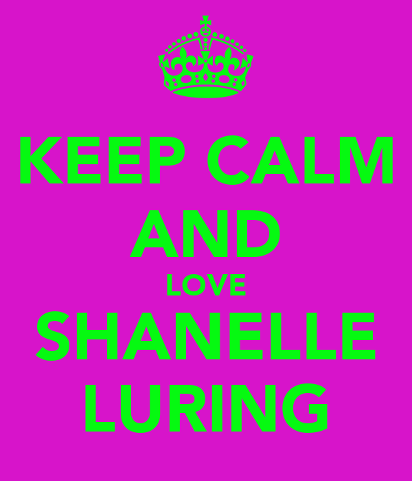 KEEP CALM AND LOVE SHANELLE LURING