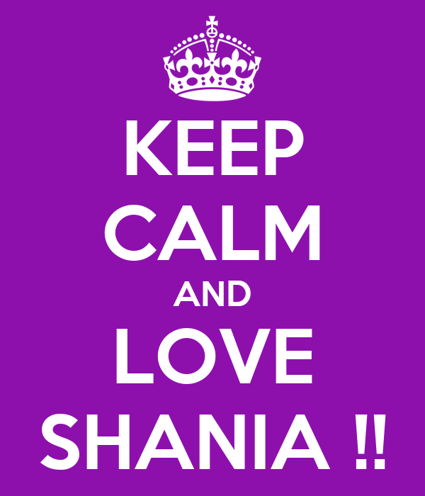 KEEP CALM AND LOVE SHANIA !!