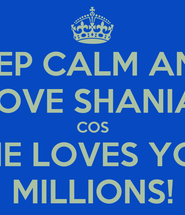 KEEP CALM AND  LOVE SHANIA  COS SHE LOVES YOU MILLIONS!