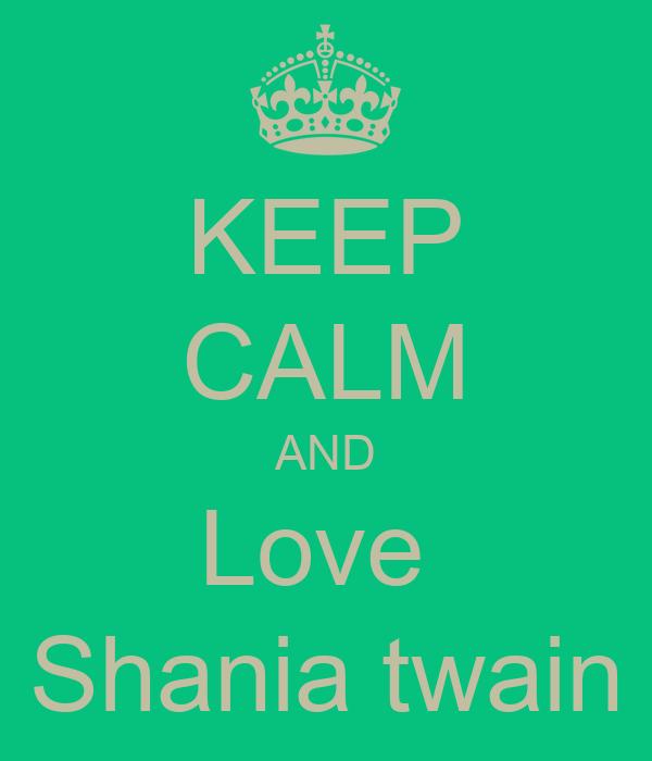 KEEP CALM AND Love  Shania twain