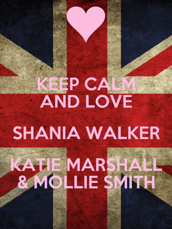 KEEP CALM AND LOVE SHANIA WALKER KATIE MARSHALL & MOLLIE SMITH