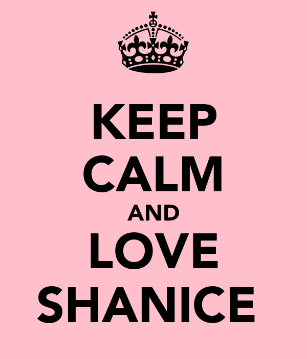 KEEP CALM AND LOVE SHANICE