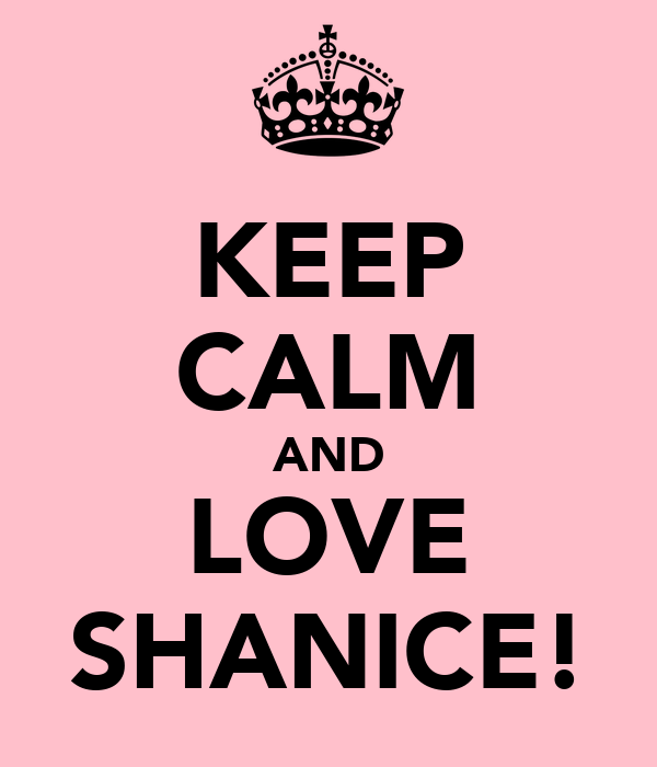 KEEP CALM AND LOVE SHANICE!