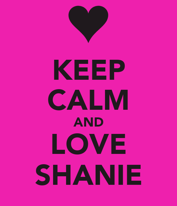 KEEP CALM AND LOVE SHANIE