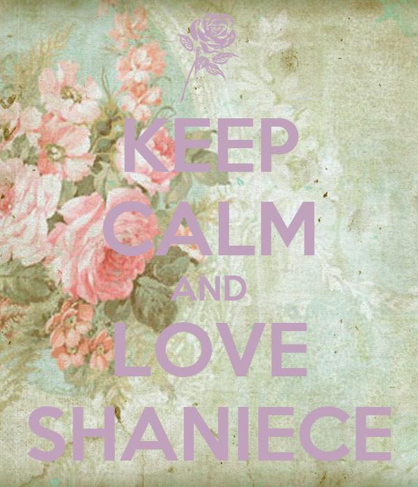 KEEP CALM AND LOVE SHANIECE