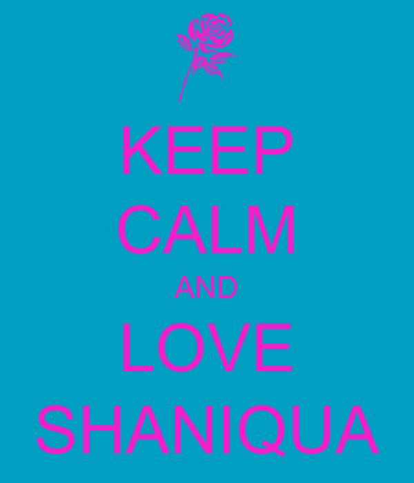 KEEP CALM AND LOVE SHANIQUA