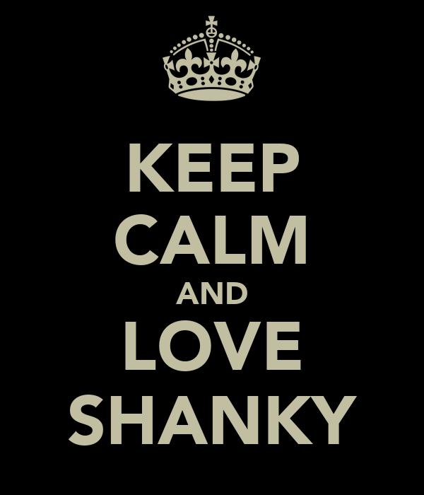 KEEP CALM AND LOVE SHANKY
