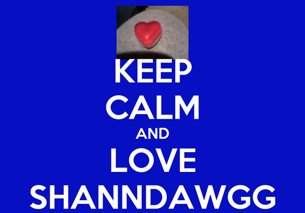 KEEP CALM AND LOVE SHANNDAWGG