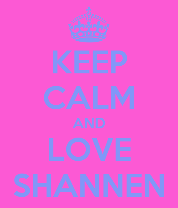 KEEP CALM AND LOVE SHANNEN