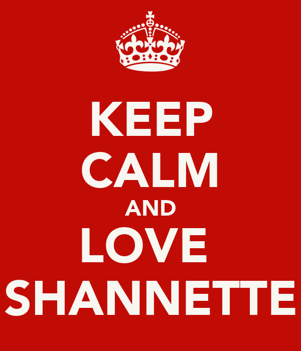 KEEP CALM AND LOVE  SHANNETTE