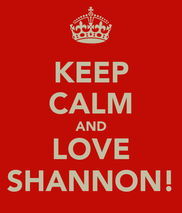 KEEP CALM AND LOVE SHANNON!