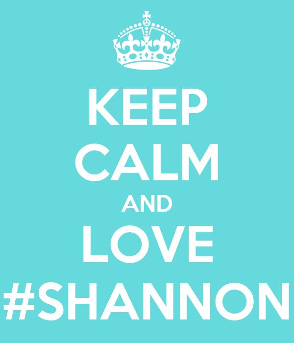 KEEP CALM AND LOVE #SHANNON