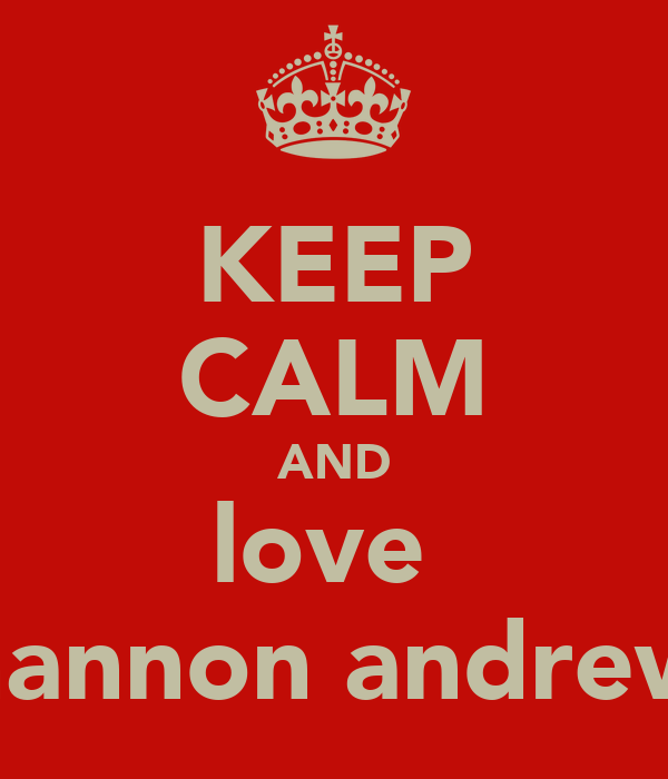 KEEP CALM AND love  shannon andrews