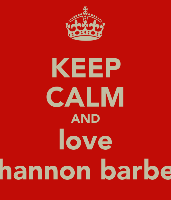 KEEP CALM AND love shannon barber