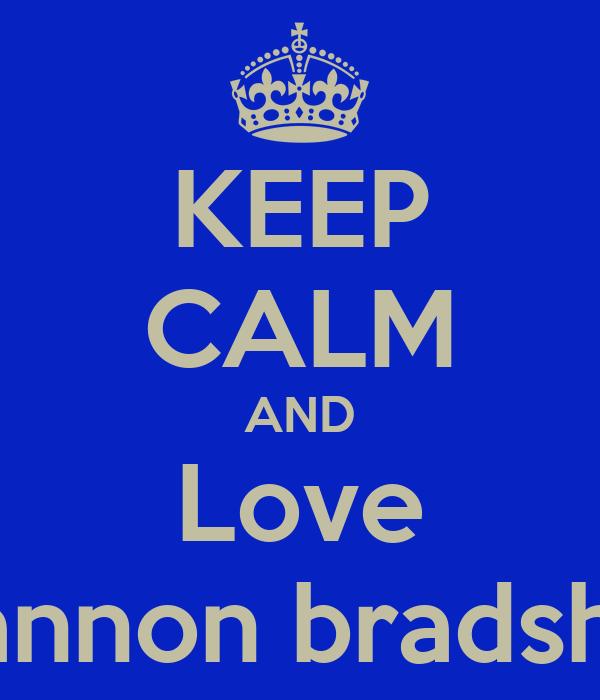 KEEP CALM AND Love Shannon bradshaw