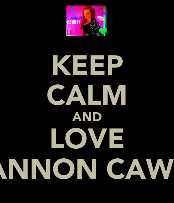 KEEP CALM AND LOVE SHANNON CAWLEY