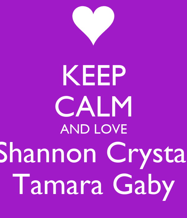 KEEP CALM AND LOVE Shannon Crystal Tamara Gaby