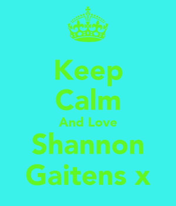 Keep Calm And Love Shannon Gaitens x