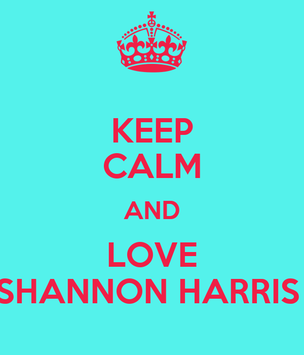 KEEP CALM AND LOVE SHANNON HARRIS