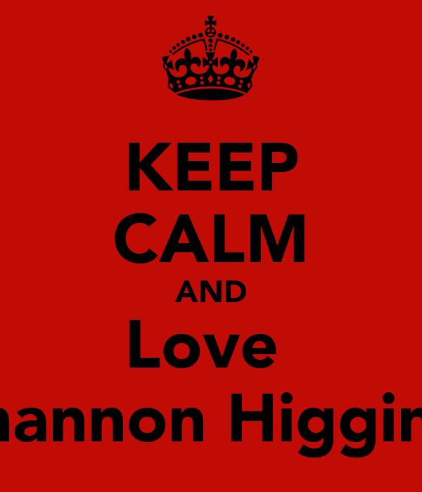 KEEP CALM AND Love  Shannon Higgins