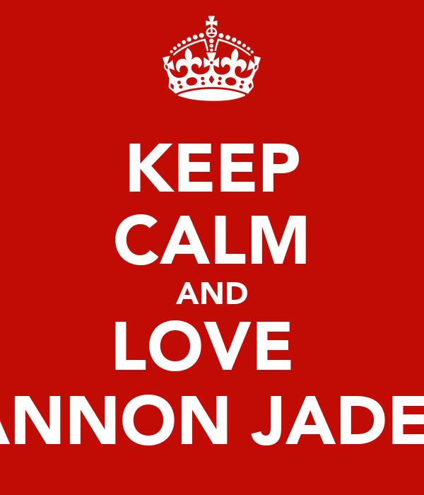 KEEP CALM AND LOVE  SHANNON JADE <3